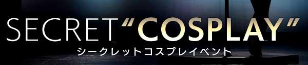 "『Secret ""Cosplay"" Event』その瞬間をお見逃しなく!"
